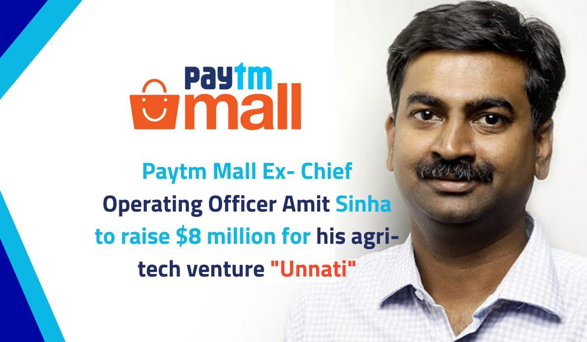 "Paytm Mall Ex-Chief Operating Officer Amit Sinha to raise $8 million for his agri-tech venture ""Unnati"""